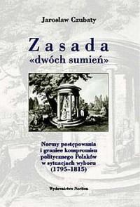 Zasada dwóch sumień. Normy postępowania i granice kompromisu w postawach politycznych Polaków w sytuacjach wyboru (1795-1815) - okładka książki