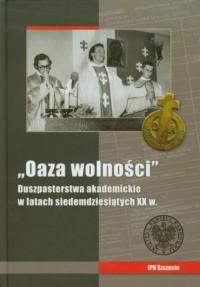 Oaza wolności. Duszpasterstwa akademickie w latach siedemdziesiątych XX w. Materiały pokonferencyjne - okładka książki