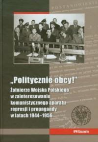 Politycznie obcy! Żołnierze Wojska Polskiego w zainteresowaniu komunistycznego aparatu represji i propagandy w latach 1944-1956 - okładka książki