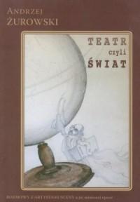 Teatr czyli Świat. Rozmowy z artystami sceny o jej minionej epoce - okładka książki