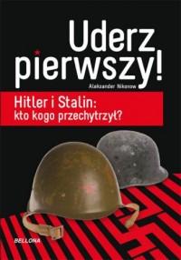 Uderz pierwszy. Hitler i Stalin. Kto kogo przechytrzył - okładka książki