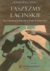 Faszyzmy łacińskie. Sen o rewolucji innej niż w Rosji i w Niemczech - okładka książki