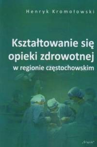 Kształtowanie się opieki zdrowotnej w regionie częstochowskim - okładka książki