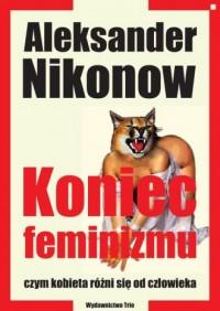 Koniec feminizmu czyli czym kobieta różni się od człowieka - okładka książki