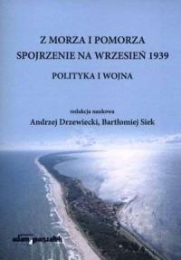 Z morza i Pomorza. Spojrzenie na wrzesień 1939. Polityka i wojna - okładka książki