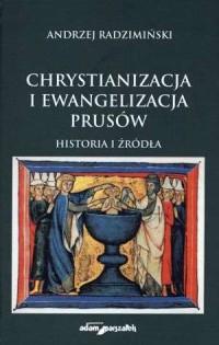 Chrystianizacja i ewangelizacja Prusów. Historia i źródła - okładka książki