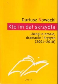 Kto im dał skrzydła. Uwagi o prozie, dramacie i krytyce (2011-2010) - okładka książki