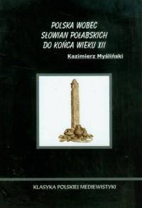 Polska wobec Słowian Połabskich do końca wieku XII. Seria: Klasyka polskiej mediewistyki - okładka książki