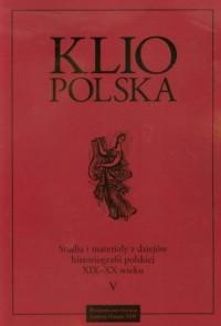 Klio Polska. Studia i materiały z dziejów historiografii polskiej XIX i XX wieku. Tom 5 - okładka książki