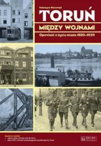 Toruń między wojnami. Opowieść o życiu miasta 1920-1939 - okładka książki