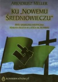 Ku Nowemu Średniowieczu. Myśl społeczno-polityczna Mariana Reutta w latach 30. XX wieku - okładka książki