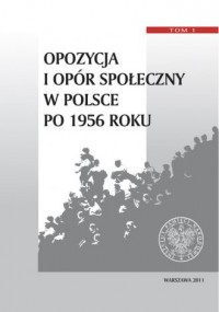 Opozycja i opór społeczny w Polsce po 1956 roku. Tom 1 - okładka książki