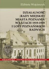Działalność Rady Miejskiej Miasta Poznania w latach 1919-1939 i losy poznańskich radnych - okładka książki