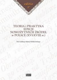 Teoria i praktyka edycji nowożytnych źródeł w Polsce (XVI-XVIII w.) - okładka książki