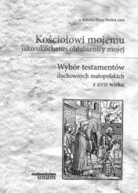 Kościołowi mojemu jako ukochanej oblubienicy mojej. Wybór testamentów duchownych małopolskich z XVII wieku - okładka książki