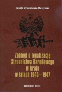 Zabiegi o legalizację Stronnictwa Narodowego w kraju w latach 1945-1947 - okładka książki