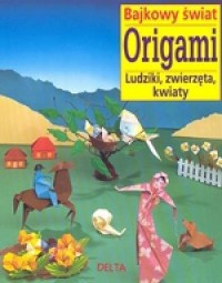Bajkowy świat origami. Ludziki, zwierzęta, kwiaty - okładka książki