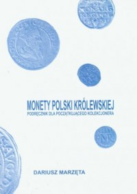 Monety Polski królewskiej. Podręcznik dla początkującego kolekcjonera - okładka książki