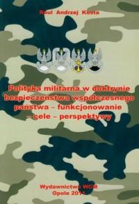 Polityka militarna w doktrynie bezpieczeństwa współczesnego państwa - funkcjonowanie-cele-perspektywy - okładka książki