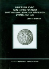 Wielkopolska Kujawy ziemie łęczycka i sieradzka wobec problemu zjednoczenia państwowego w latach 1300-1306 - okładka książki