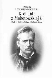 Król Tatr z Mokotowskiej 8. Portret doktora Tytusa Chałubińskiego - okładka książki