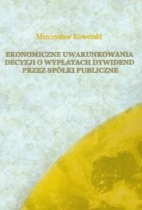 Ekonomiczne uwarunkowania decyzji o wypłatach dywidend przez spółki publiczne - okładka książki