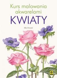 Kwiaty. Kurs malowania akwarelami - okładka książki