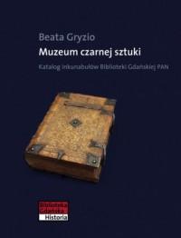 Muzeum czarnej sztuki. Katalog inkubałów Biblioteki Gdańskiej PAN - okładka książki