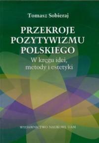 Przekroje pozytywizmu polskiego. W kręgu idei, metody i estetyki - okładka książki