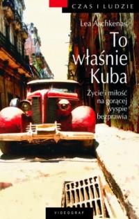 To właśnie Kuba. Życie i miłość na gorącej wyspie bezprawia - okładka książki