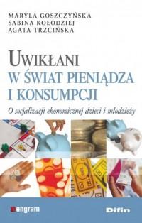 Uwikłani w świat pieniądza i konsumpcji - okładka książki