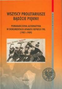 Wszyscy proletariusze bądźcie piękni! Pomarańczowa Alternatywa w dokumentach aparatu represji PRL (1987-1989) - okładka książki