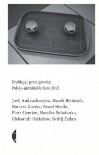 Dryblując przez granicę. Polsko-ukraińskie Euro 2012 - okładka książki