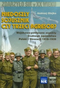 Niedoszły sojusznik czy trzeci agresor? Wojskowo-polityczne aspekty trudnego sąsiedztwa Polski i Słowacji 1918-1939 - okładka książki