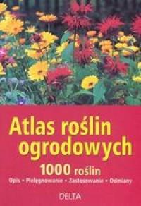 Atlas roślin ogrodowych. 1000 roślin. Opis. Pielęgnowanie. Zastosowanie. Odmiany - okładka książki