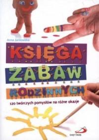 Księga zabaw rodzinnych. 120 twórczych pomysłów na różne okazje - okładka książki
