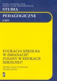 Studia pedagogiczne LXIV. Edukacja szkolna w zmianach? Zmiany w edukacji? - okładka książki