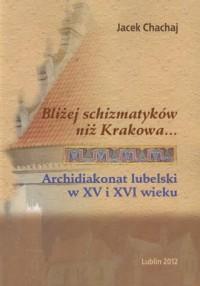 Bliżej schizmatyków niż Krakowa. Archidiakonat lubelski w XV i XVI wieku - okładka książki