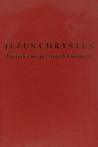 Jezus Chrystus, poetycka wizja czterech Ewangelii - okładka książki