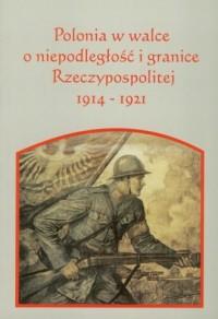 Polonia w walce o niepodległość i granice Rzeczpospolitej 1914-1921 - okładka książki
