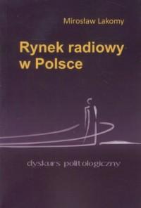Rynek radiowy w Polsce. Dyskurs politologiczny - okładka książki