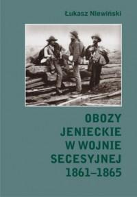 Obozy jenieckie w wojnie secesyjnej 1861-1865 - okładka książki