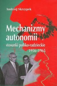 Mechanizmy autonomii, stosunki polsko-radzieckie 1956-1965 - okładka książki