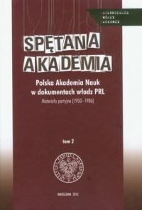 Spętana Akademia. Polska Akademia Nauk w dokumentach władz PRL. Materiały partyjne (1950-1986). Tom 2 - okładka książki