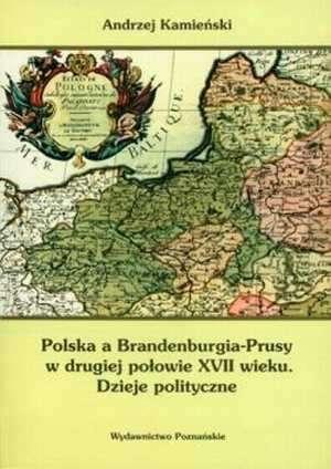 Polska a Brandenburgia-Prusy w drugiej po�owie XVII wieku. Dzieje polityczne