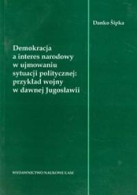 Demokracja a interes narodowy w ujmowaniu styuacji politycznej. Przykład wojny w dawnej Jugosławii - okładka książki
