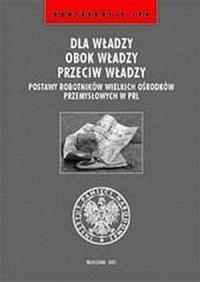 Dla władzy, obok władzy, przeciw władzy. Postawy robotników wielkich ośrodków przemysłowych w PRL. Seria: Konferencje IPN - okładka książki