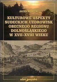 Kulturowe aspekty sudeckich uzdrowisk obecnego regionu dolnośląskiego w XVII-XVIII wieku - okładka książki