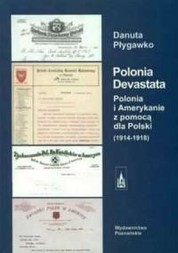 Polonia Devastata. Polonia i Amerykanie z pomocą dla Polski 1914-1918 - okładka książki
