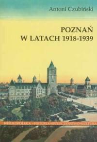 Poznań w latach 1918-1939. Seria: Wielkopolska. Historia. Społeczeństwo. Kultura. Tom 17 - okładka książki